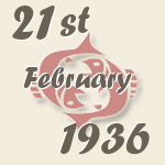 Pisces, 21. February 1936.