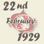 Pisces, 22. February 1929.