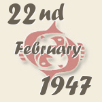 Pisces, 22. February 1947.