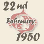 Pisces, 22. February 1950.