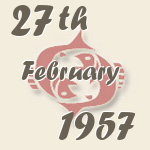 Pisces, 27. February 1957.